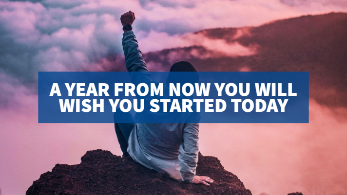 A Year From Now You Will Wish You Started Today